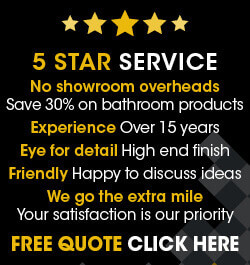 5 star service - no showroom overheads save 30% on bathroom products, experience, eye for detail, friendly and we go the extra mile
